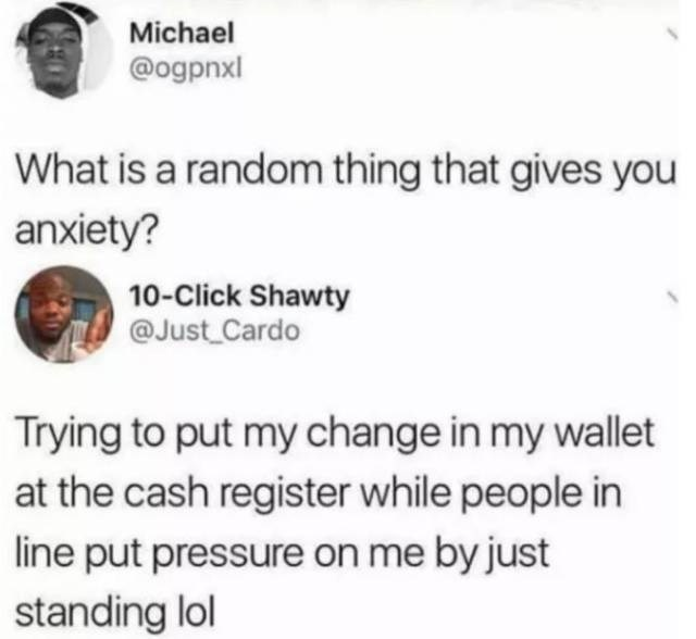 Text - Michael @ogpnxl What is a random thing that gives you anxiety? 10-Click Shawty @Just Cardo Trying to put my change in my wallet at the cash register while people in line put pressure on me by just standing lol