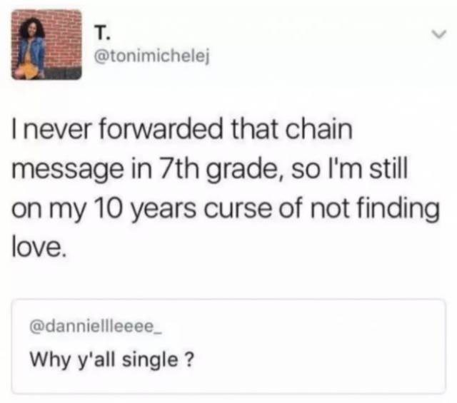Text - т. @tonimichelej Inever forwarded that chain message in 7th grade, so I'm still on my 10 years curse of not finding love. @danniellleeee Why y'all single ?