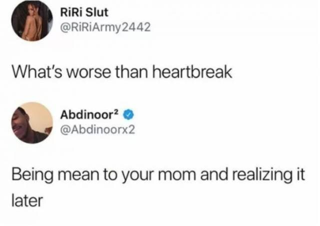 Text - RiRi Slut @RIRiArmy2442 What's worse than heartbreak Abdinoor2 @Abdinoorx2 Being mean to your mom and realizing later