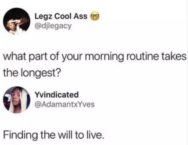 Text - Legz Cool Ass @djlegacy what part of your morning routine takes the longest? Yvindicated @AdamantxYves Finding the will to live.