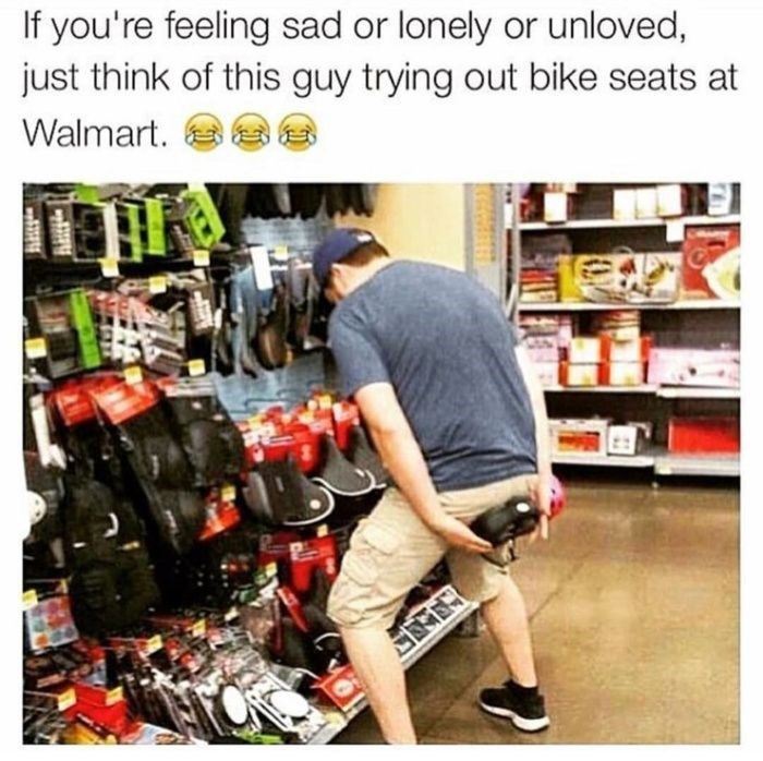 Walmart Meme - Product - If you're feeling sad or lonely or unloved, just think of this guy trying out bike seats at Walmart. s