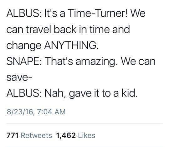 Text - ALBUS: It's a Time-Turner! We can travel back in time and change ANYTHING SNAPE: That's amazing. We ca save ALBUS: Nah, gave it to a kid. 8/23/16, 7:04 AM 771 Retweets 1,462 Likes