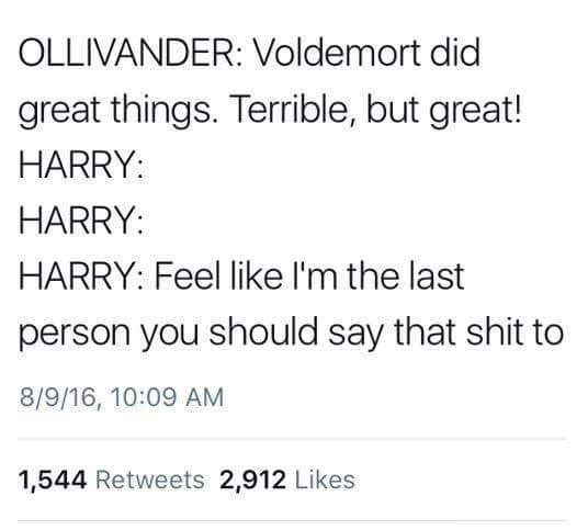 Text - OLLIVANDER: Voldemort did great things. Terrible, but great! HARRY HARRY: HARRY: Feel like I'm the last person you should say that shit to 8/9/16, 10:09 AM 1,544 Retweets 2,912 Likes