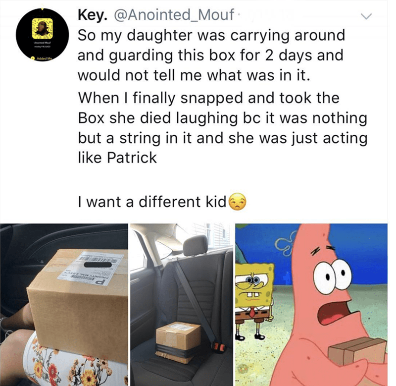 """Tweet that reads, """"So my daughter was carrying around and guarding this box for two days and would not tell me what was in it. When I finally snapped and took the box she died laughing because it was nothing but a string in it and she was just acting like Patrick [from Spongebob]. I want a different kid"""""""