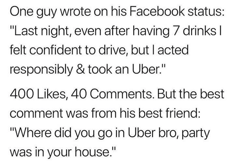 """Text - One guy wrote on his Facebook status: """"Last night, even after having 7 drinks I felt confident to drive, but I acted responsibly & took an Uber."""" 400 Likes, 40 Comments. But the best comment was from his best friend: """"Where did you go in Uber bro, party was in your house."""""""