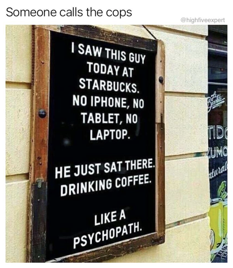Text - Someone calls the cops @highfiveexpert ISAW THIS GUY TODAY AT STARBUCKS NO IPHONE, NO e22202 TABLET, NO LAPTOP. TID UMO HE JUST SAT THERE tural DRINKING COFFEE. LIKE A PSYCHOPATH