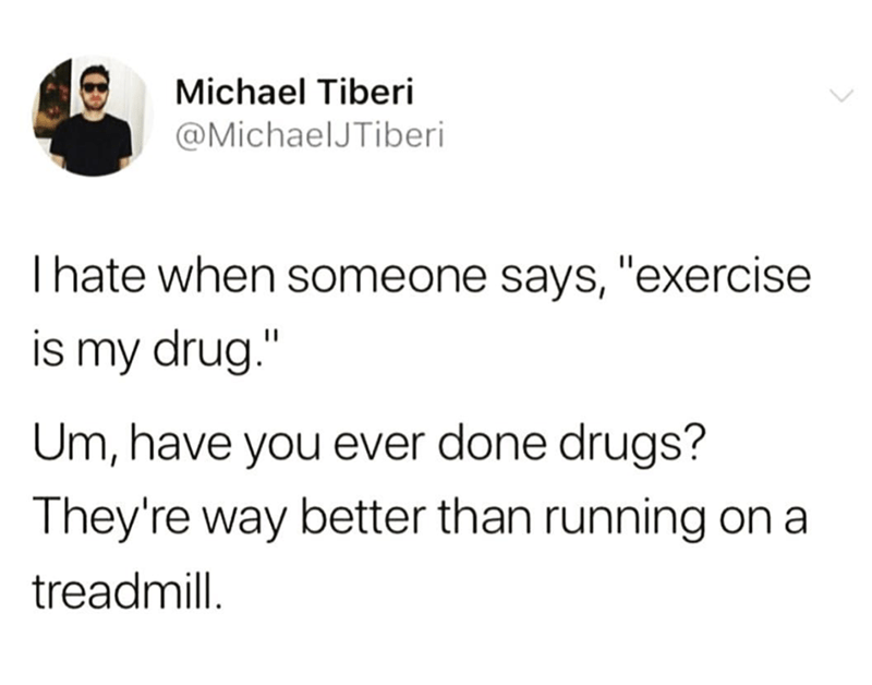 "Tweet that reads, ""I hate when someone says, 'exercise is my drug.' Um, have you ever done drugs? They're way better than running on a treadmill"""