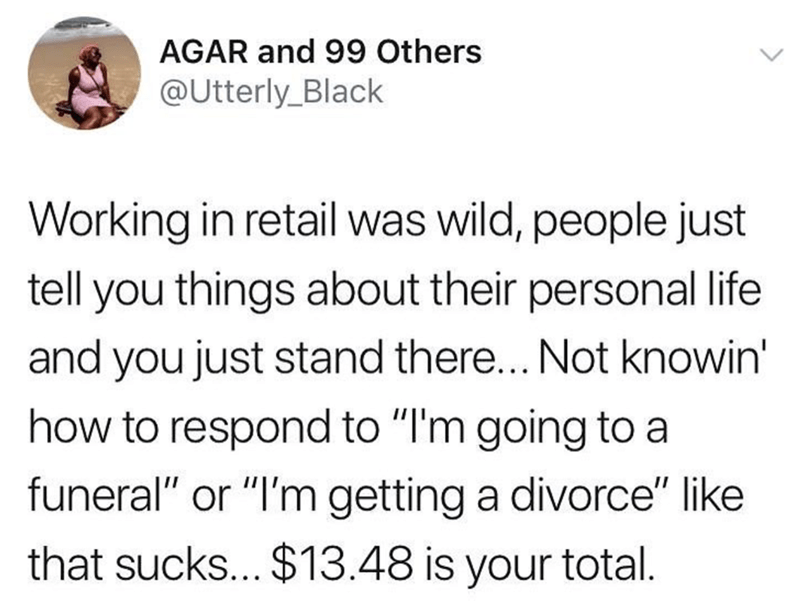 """Text - AGAR and 99 Others @Utterly_Black Working in retail was wild, people just tell you things about their personal life and you just stand there... Not knowin' how to respond to """"I'm going to a funeral"""" or """"I'm getting a divorce"""" like that sucks... $13.48 is your total"""