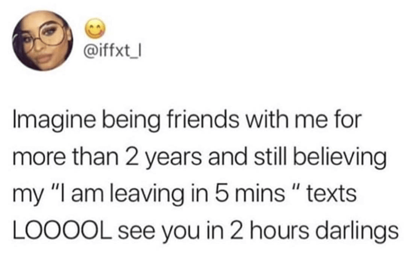 """Text - @iffxt Imagine being friends with me for more than 2 years and still believing my """"I am leaving in 5 mins """" texts LOOOOL see you in 2 hours darlings"""