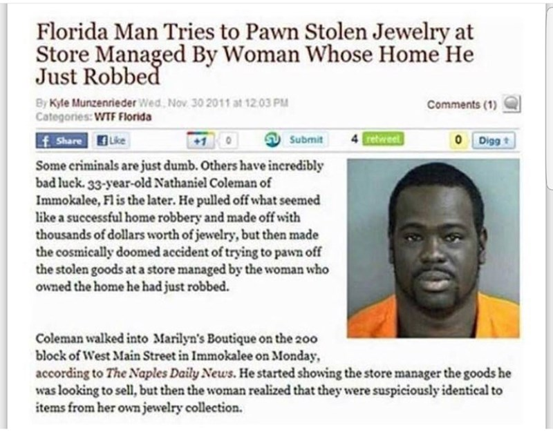 Text - Florida Man Tries to Pawn Stolen Jewelry at Store Managed By Woman Whose Home He Just Robbed By Kyle Munzenrieder Wed, Nov 30 2011 at 12.03 PM Categories: WTF Florida Comments (1) retweet f Share Like 0 Digg t Submit Some criminals are just dumb. Others have ineredibly bad luek. 33-year-old Nathaniel Coleman of Immokalee, Fl is the later. He pulled off what seemed like a successful home robbery and made off with thousands of dollars worth of jewelry, but then made the cosmically doomed ac