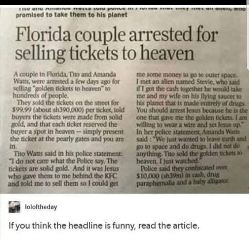 """Text - promised to take them to his planet Florida couple arrested for selling tickets to heaven A couple in Florida, Tito and Amanda Watts, were arrested a few days ago for selling """"golden tickets to heaven"""" to hundreds of people They sold the dickets on the street for $99.99 (about sh390,000) per ticket, told buyers the tickets were made from solid gold, and that each ticket reserved the buyer a spot in heaven-simply present the ticket at the pearly gates and you are in Tito Watts said in his"""