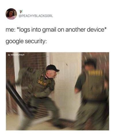 "Tweet that reads, ""Me: logs into gmail on another device; Google:...."" above a picture of a SWAT team breaking down a door into someone's house"