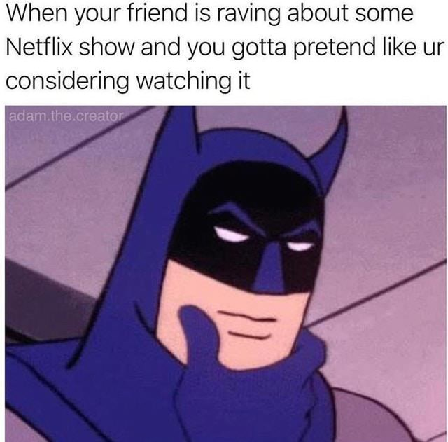 "Pic of Batman looking pensive under the caption, ""When your friend is raving about some Netflix show and you gotta pretend like you're considering watching it"""