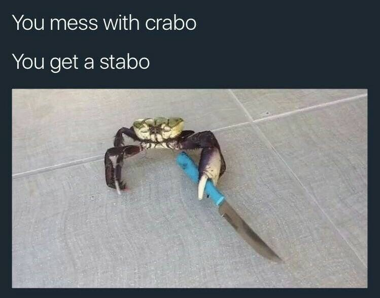 """Pic of a crab holding a knife, with the caption, """"You mess with crabo, you get a stabo"""""""