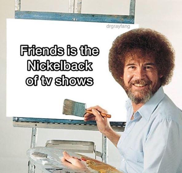 nickelback meme - Job - drgrayfang Friends is the Nickelback of tv shows