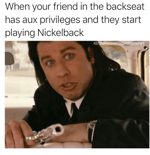 nickelback meme - Text - When your friend in the backseat has aux privileges and they start playing Nickelback IG therecoveringproblemchild