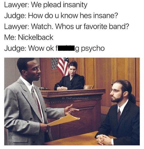nickelback meme - Text - Lawyer: We plead insanity Judge: How do u know hes insane? Lawyer: Watch. Whos ur favorite band? Me: Nickelback Judge: Wow ok fl g psycho IG: TheFunnylntrovert