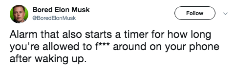 Text - Bored Elon Musk Follow BoredElonMusk Alarm that also starts a timer for how long you're allowed to f*** around on your phone after waking up