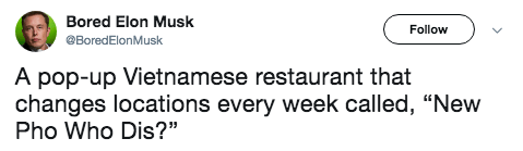"""Text - Bored Elon Musk Follow BoredElonMusk A pop-up Vietnamese restaurant that changes locations every week called, """"New Pho Who Dis?"""""""