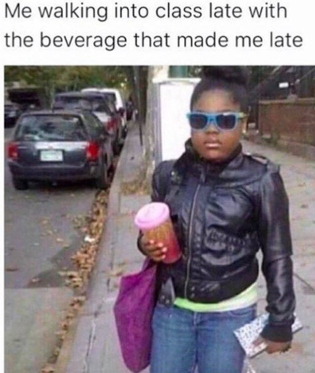 work meme - People - Me walking into class late with the beverage that made me late