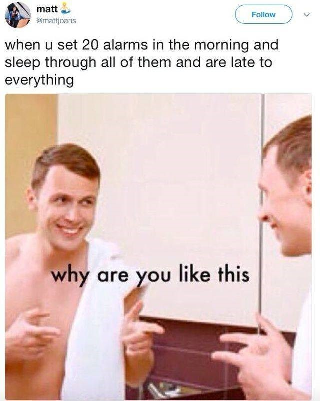 work meme - Text - matt Follow @mattjoans when u set 20 alarms in the morning and sleep through all of them and are late to everything why are you like this