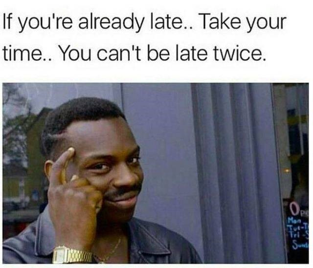 work meme - Hair - If you're already late... Take your time.. You can't be late twice. Man Tut-7 Tri Snd
