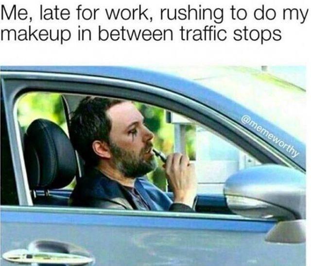 work meme - Motor vehicle - Me, late for work, rushing to do my makeup in between traffic stops @memeworthy