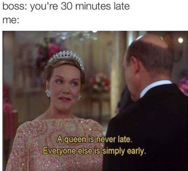 work meme - Facial expression - boss: you're 30 minutes late me: A queen is never late. Everyone else is simply early.