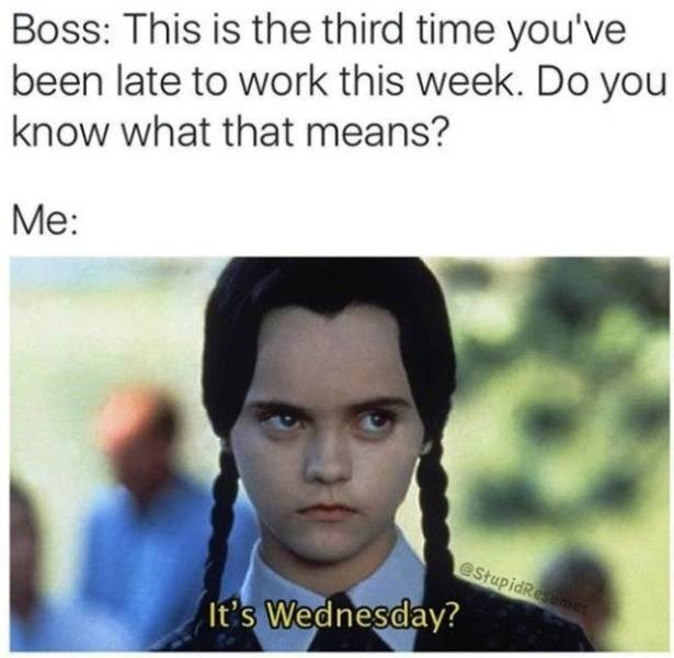 work meme - Forehead - Boss: This is the third time you've been late to work this week. Do you know what that means? Me: estupidResumes It's Wednesday?