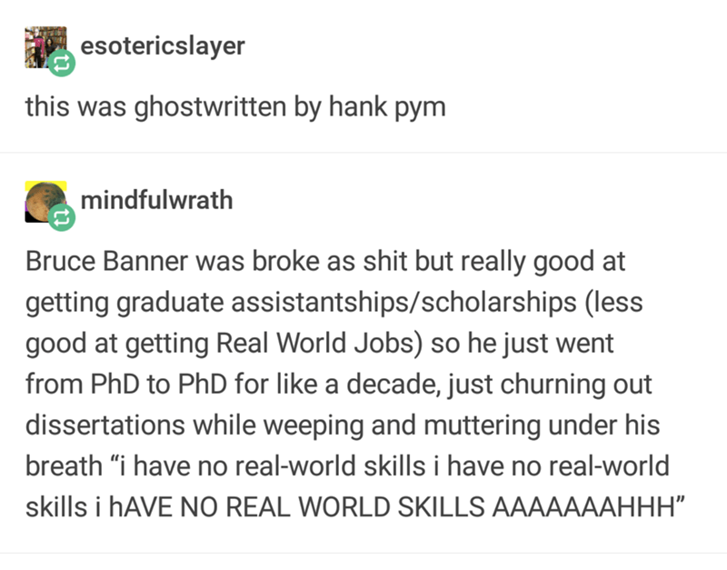 "Text - esotericslayer this was ghostwritten by hank pym mindfulwrath Bruce Banner was broke as shit but really good at getting graduate assistantships/scholarships (less good at getting Real World Jobs) so he just went from PhD to PhD for like a decade, just churning out dissertations while weeping and muttering under his breath ""i have no real-world skills i have no real-world skills i HAVE NO REAL WORLD SKILLS AAAAAAAHHH"""