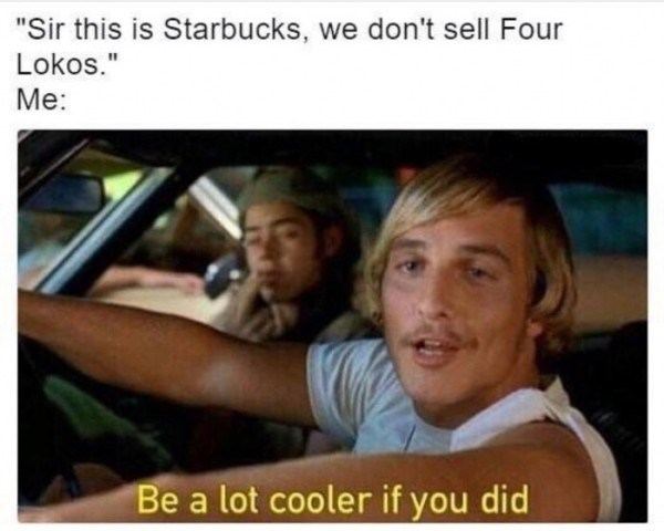 "Meme of Matthew McConaughey from 'Dazed and Confused' saying ""Be a lot cooler if ya did"" to a Starbucks barista when they told him they don't sell Four Lokos"