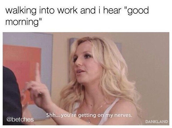 "Meme of Britney Spears saying, ""Shh...you're getting on my nerves"" under a caption that reads, ""Walking into work and I hear 'Good morning'"""