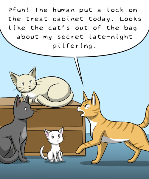 Cartoon - Pfuh! The human put a lock on the treat cabinet today. Looks like the cat's out of the bag about my secret late-night pilfering