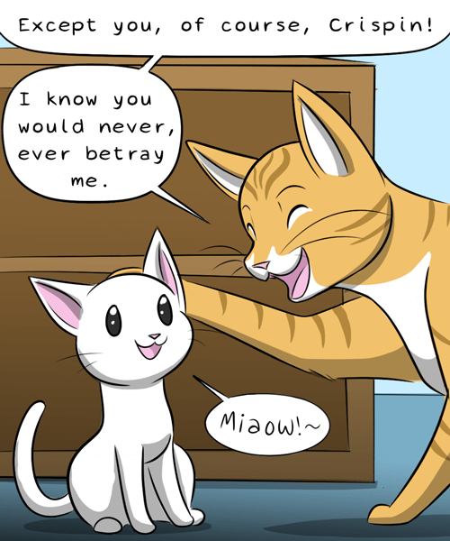 Cartoon - Except you, of course, Crispin! I know you would never, ever betray me Miaow!