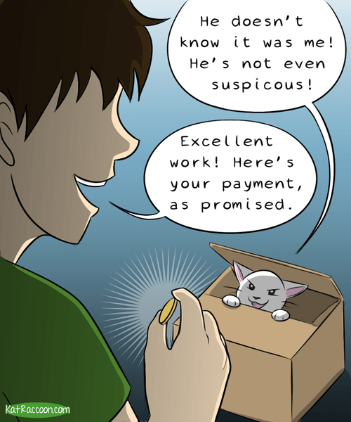 Cartoon - He doesn't know it was me! He' s not even suspicous! Excellent work! Here's your payment, as promised KatRaccoon.com