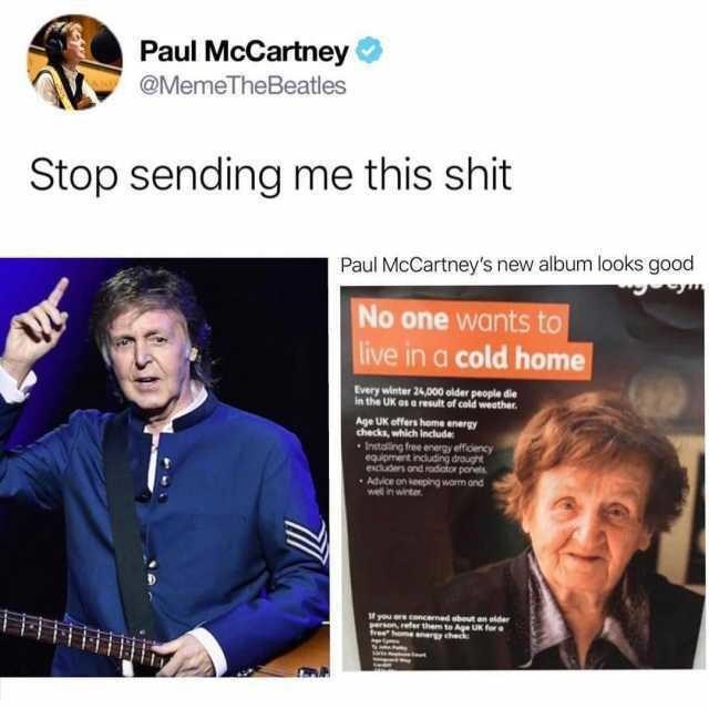 Text - Paul McCartney @MemeTheBeatles Stop sending me this shit Paul McCartney's new album looks good No one wants to live in a cold home Every winter 24,000 older people die in the UK as a result of cald weather Age UK offers home energy checks, which Include Instaling free energy efficency eguipment including draught esc and rodiator ponels Advice on keeping warm ond wel in winter f you ereconcerned about an aide efer them to Ae UK for anrgy check