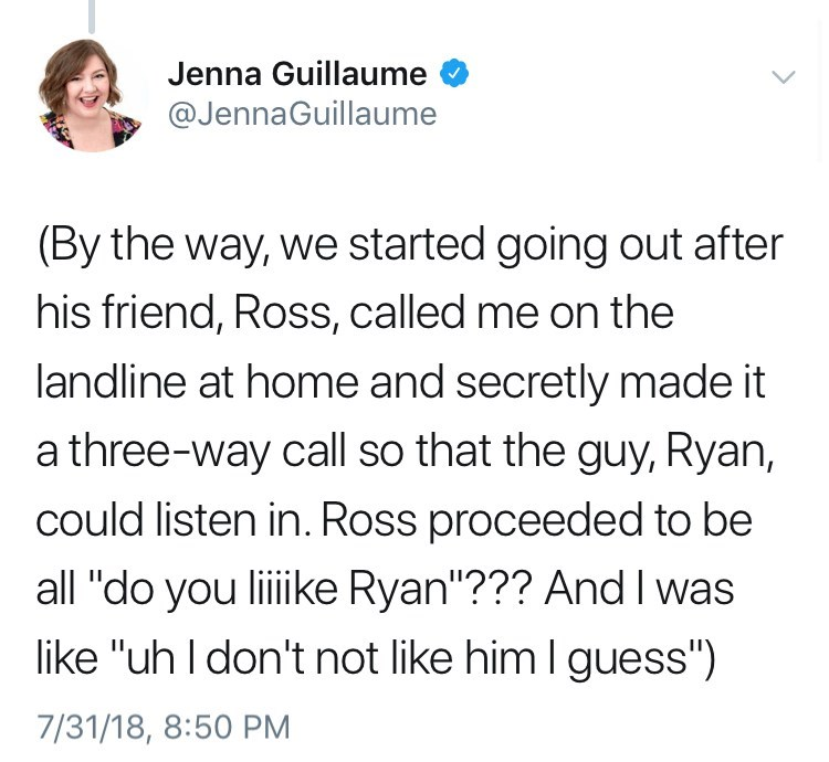 """Text - Jenna Guillaume @JennaGuillaume (By the way, we started going out after his friend, Ross, called me on the landline at home and secretly made it a three-way call so that the guy, Ryan, could listen in. Ross proceeded to be all """"do you liiike Ryan""""??? And I was like """"uh I don't not like him I guess"""") 7/31/18, 8:50 PM"""