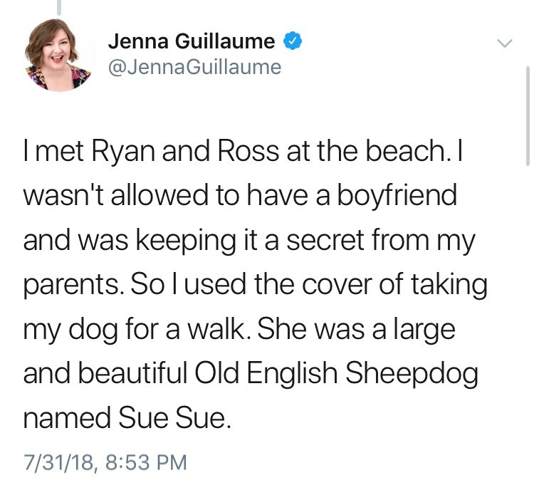 Text - Jenna Guillaume @JennaGuillaume Imet Ryan and Ross at the beach.I wasn't allowed to have a boyfriend and was keeping it a secret from my parents. So l used the cover of taking my dog for a walk. She was a large and beautiful Old English Sheepdog named Sue Sue. 7/31/18, 8:53 PM