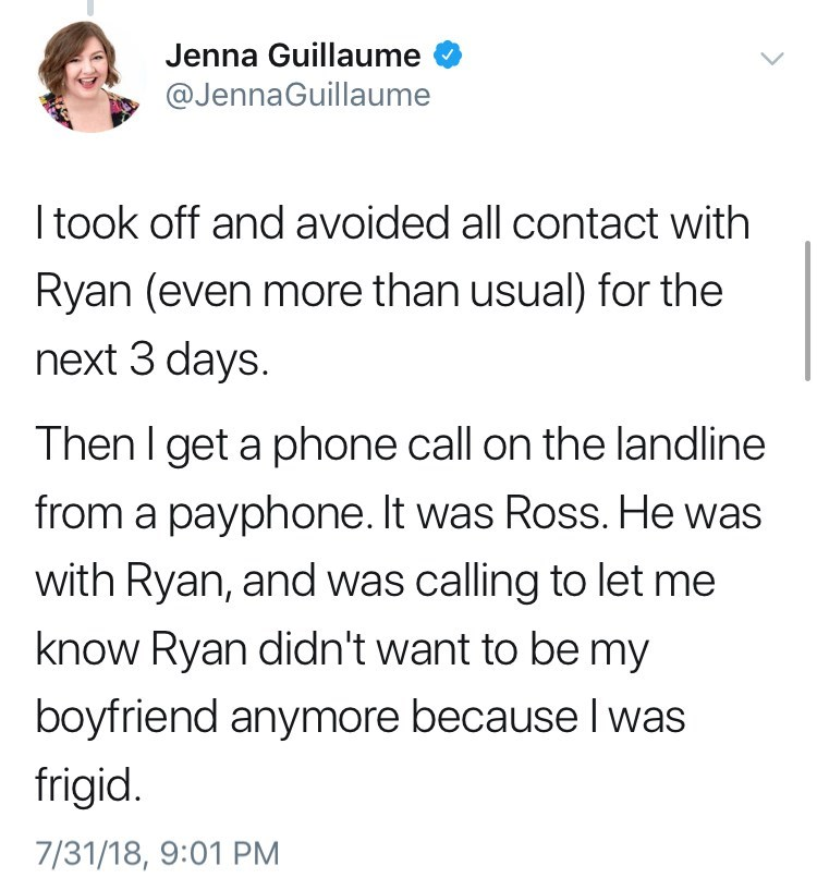 Text - Jenna Guillaume @JennaGuillaume Itook off and avoided all contact with Ryan (even more than usual) for the next 3 days. Then I get a phone call on the landline from a payphone. It was Ross. He was with Ryan, and was calling to let me know Ryan didn't want to be my boyfriend anymore because I was frigid. 7/31/18, 9:01 PM