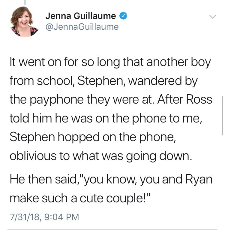 """Text - Jenna Guillaume @JennaGuillaume It went on for so long that another boy from school, Stephen, wandered by the payphone they were at. After Ross told him he was on the phone to me, Stephen hopped on the phone, oblivious to what was going down. He then said,""""you know, you and Ryan make such a cute couple!"""" 7/31/18, 9:04 PM"""