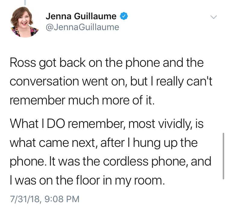 Text - Jenna Guillaume @JennaGuillaume Ross got back on the phone and the conversation went on, but I really can't remember much more of it. What I DO remember, most vividly, is what came next, after I hung up the phone. It was the cordless phone, and I was on the floor in my room 7/31/18, 9:08 PM