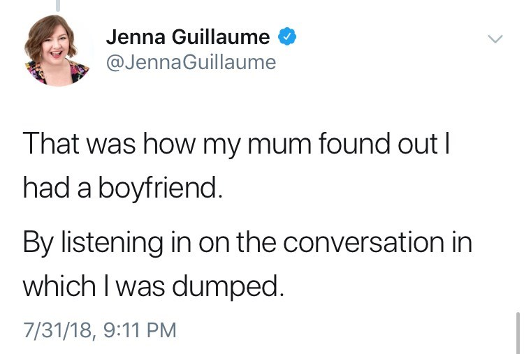 Text - Jenna Guillaume @JennaGuillaume That was how my mum found out I had a boyfriend. By listening in on the conversation in which I was dumped. 7/31/18, 9:11 PM