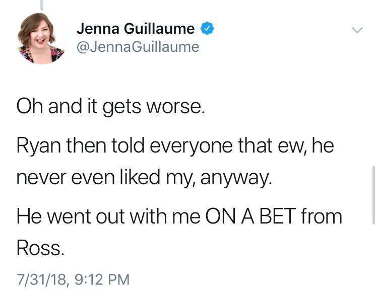 Text - Jenna Guillaume @JennaGuillaume Oh and it gets worse. Ryan then told everyone that ew, he never even liked my, anyway. He went out with me ON A BET from Ross 7/31/18, 9:12 PM