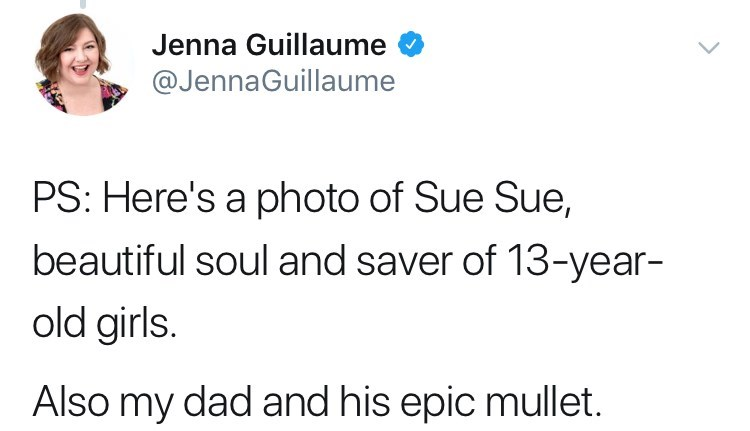Text - Jenna Guillaume @JennaGuillaume PS: Here's a photo of Sue Sue, beautiful soul and saver of 13-year- old girls. Also my dad and his epic mullet