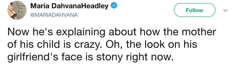 Text - Maria DahvanaHeadley Follow @MARIADAHVANA Now he's explaining about how the mother of his child is crazy. Oh, the look on his girlfriend's face is stony right now.