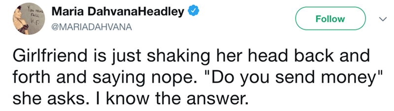 """Text - Maria DahvanaHeadley Follow @MARIADAHVANA Girlfriend is just shaking her head back and forth and saying nope. """"Do you send money"""" she asks. I know the answer."""