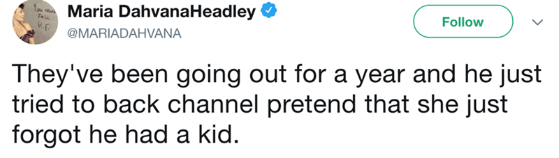Text - Maria DahvanaHeadley Follow H.F @MARIADAHVANA They've been going out for a year and he just tried to back channel pretend that she just forgot he had a kid.