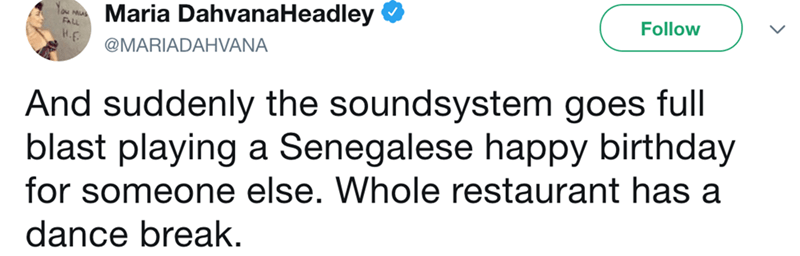 Text - Maria DahvanaHeadley Tou Mu Au Follow H.F @MARIADAHVANA And suddenly the soundsystem goes full blast playing a Senegalese happy birthday for someone else. Whole restaurant has a dance break.