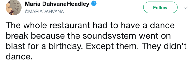 Text - Maria DahvanaHeadley Follow FALL H.F @MARIADAHVANA The whole restaurant had to have a dance break because the soundsystem went on blast for a birthday. Except them. They didn't dance