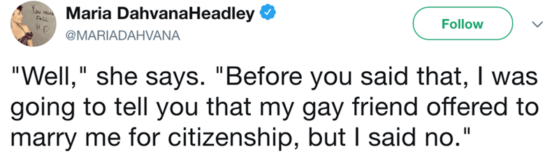 """Text - Maria DahvanaHeadley NAS Follow H.F @MARIADAHVANA """"Well,"""" she says. """"Before you said that, I was going to tell you that my gay friend offered to marry me for citizenship, but I said no."""""""